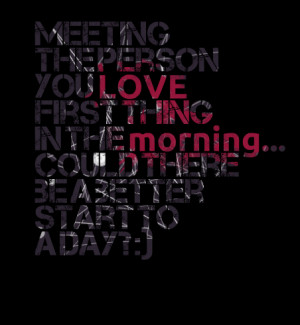 Quotes Picture: meeting the person you love first thing in the morning ...