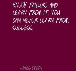 Enjoy failure and learn from it. You can never Quote By James Dyson