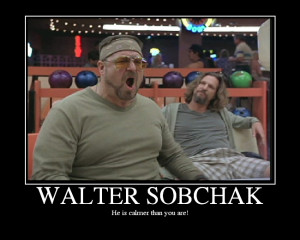 ... Walter is the true main-character and not the Dude..without Walter the
