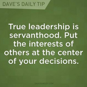 True leadership is servanthood. Put the interest of others at the ...