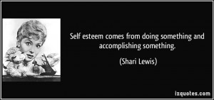 Self esteem comes from doing something and accomplishing something ...