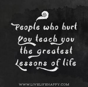 People who hurt you teach you the greatest lessons of life.