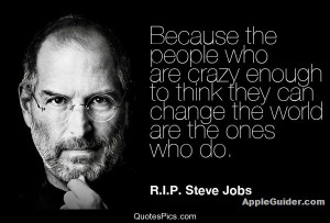 Crazy people change the world – Steve Jobs