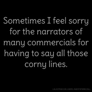 ... narrators of many commercials for having to say all those corny lines