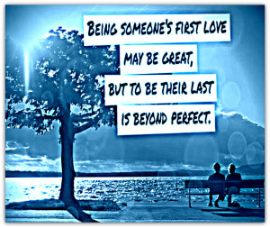 being someone first love may be great but being someone s last love