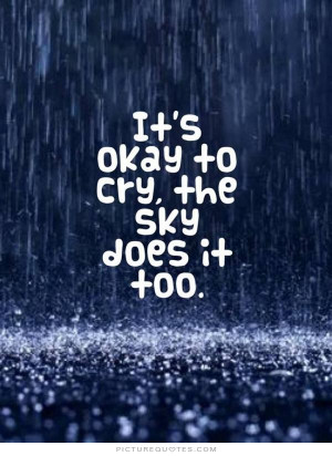 It's okay to cry, the sky does it too Picture Quote #1