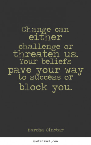 Marsha Sinetar Quotes - Change can either challenge or threaten us ...
