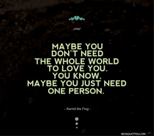 Quotes Maybe you don't need the whole world to love you you know ...