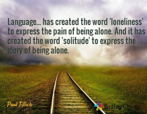 ... word 'solitude' to express the glory of being alone. / Paul Tillich