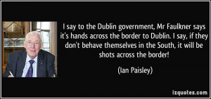 say to the Dublin government, Mr Faulkner says it's hands across the ...