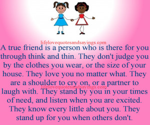 person who is there for you through think and thin. They don't judge ...