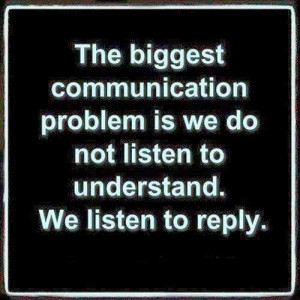 The biggest communication problem is we do not listen to understand We ...