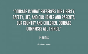 Courage is what preserves our liberty, safety, life, and our homes and ...