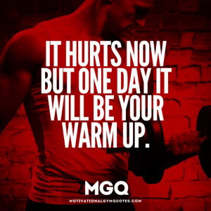 It hurts now but one day it will be your warm up