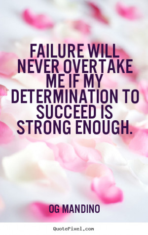 ... Will Never Overtake Me If My Determination To Succeed Is Strong Enough