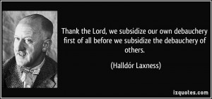 Thank the Lord, we subsidize our own debauchery first of all before we ...