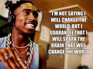 ... that I will spark the brain that will change the world 2pac quote