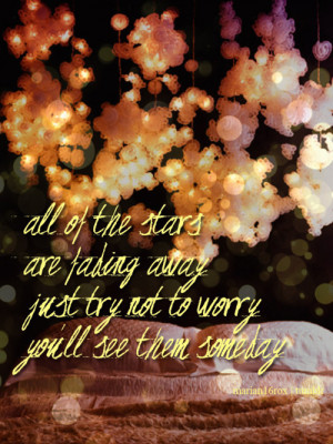 All of the stars Are fading away Just try not to worry You'll see ...