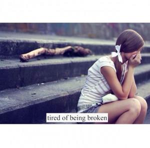 Tired of being broken.