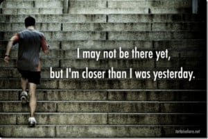 Motivational Quotes - I may not be there yet but I'm closer than I was ...