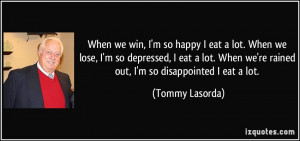 When we win, I'm so happy I eat a lot. When we lose, I'm so depressed ...