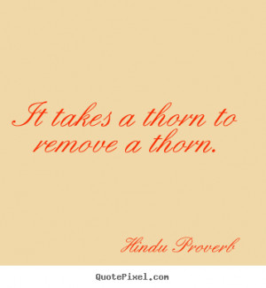 Hindu Proverb Quotes - It takes a thorn to remove a thorn.