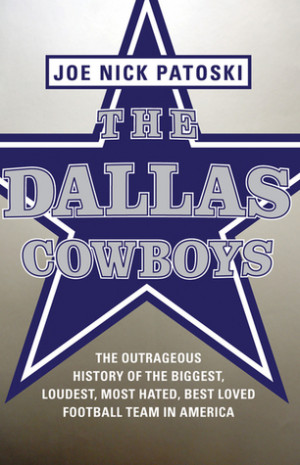 The Dallas Cowboys: The Outrageous History of the Biggest, Loudest ...