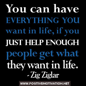 ... just help enough people get what they want in life. Zig Ziglar quotes
