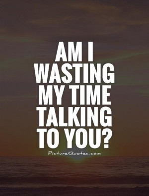 Am I wasting my time talking to you? Picture Quote #1