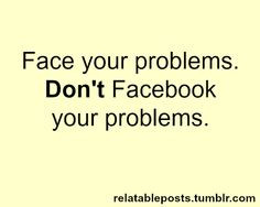 ... advice. Stop posting your life and everyday problems on Facebook! More