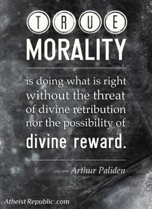 True morality is doing what is right without the threat of divine ...