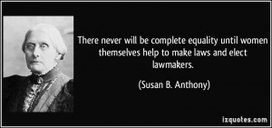 ... women themselves help to make laws and elect lawmakers. - Susan B