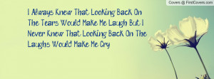 ... , But I Never Knew That Looking Back On The Laughs Would Make Me Cry
