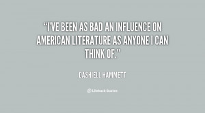 ve been as bad an influence on American literature as anyone I can ...