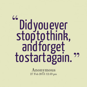 Quotes Picture: did you ever stop to think, and forget to start again