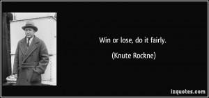 Win or lose, do it fairly. - Knute Rockne