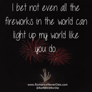 ... Even All The Fireworks In The World Can Light Up My World Like You Do