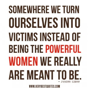 women quotes, Somewhere we turn ourselves into victims instead of ...