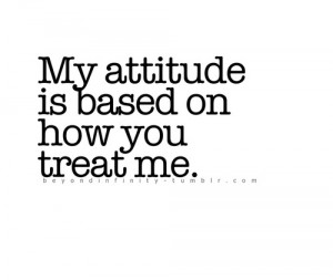 My Attitude Is Based On How You Treat Me