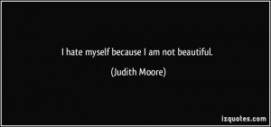 hate myself because I am not beautiful. - Judith Moore