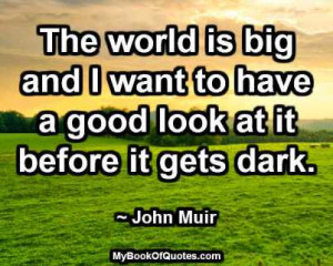 The world is big and I want to have a good look at it before it gets ...