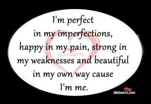 perfect in my imperfections, happy in my pain, strong in