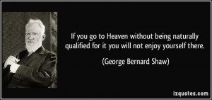 ... for it you will not enjoy yourself there. - George Bernard Shaw