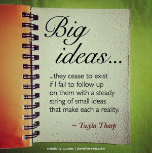Twyla Tharp's musings on Big Ideas... From the Creativity Quotes email ...