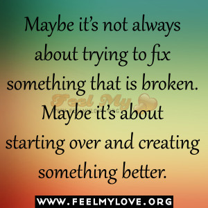 Maybe it's not always about trying to fix something that is broken ...