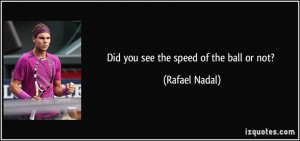 Did you see the speed of the ball or not? - Rafael Nadal