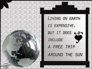 ... on earth is expensive, But it does include a free trip around the sun