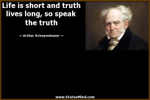 ... truth lives long, so speak the truth - Arthur Schopenhauer Quotes