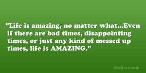 Life is amazing, no matter what…Even if there are bad times ...