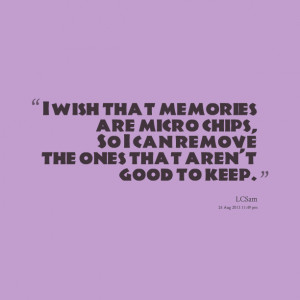Quotes Picture: i wish that memories are micro chips, so i can remove ...